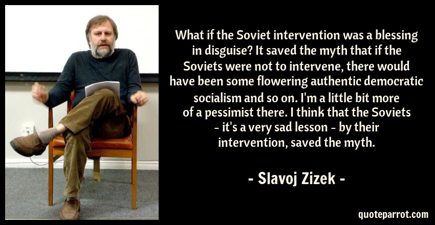 Slavoj Zizek Quote: What if the Soviet intervention was a blessing in disguise? It saved the myth that if the Soviets were not to intervene, there would have been some flowering authentic democratic socialism and so on. I'm a little bit more of a pessimist there. I think that the Soviets - it's a very sad lesson - by their intervention, saved the myth.