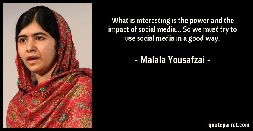 Malala Yousafzai Quote: What is interesting is the power and the impact of social media... So we must try to use social media in a good way.