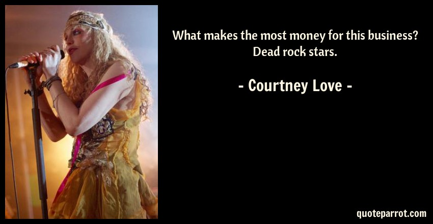 Courtney Love Quote: What makes the most money for this business? Dead rock stars.