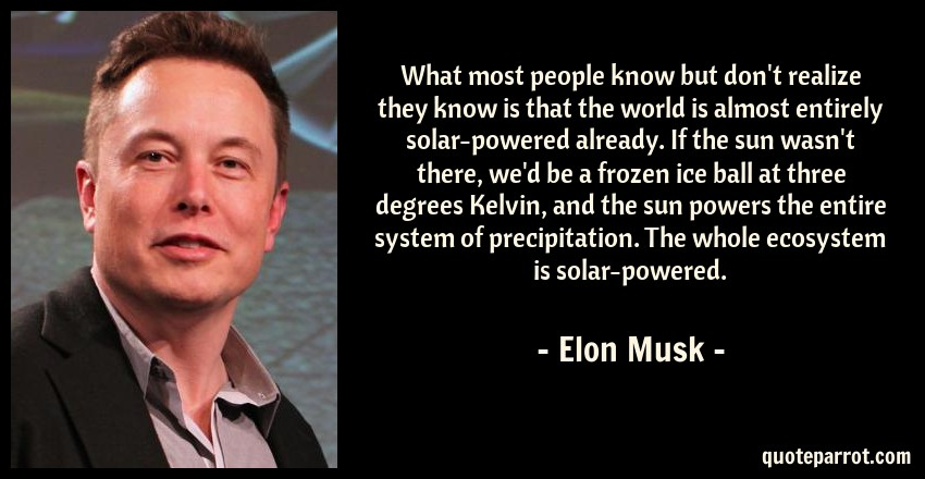 Elon Musk Quote: What most people know but don't realize they know is that the world is almost entirely solar-powered already. If the sun wasn't there, we'd be a frozen ice ball at three degrees Kelvin, and the sun powers the entire system of precipitation. The whole ecosystem is solar-powered.