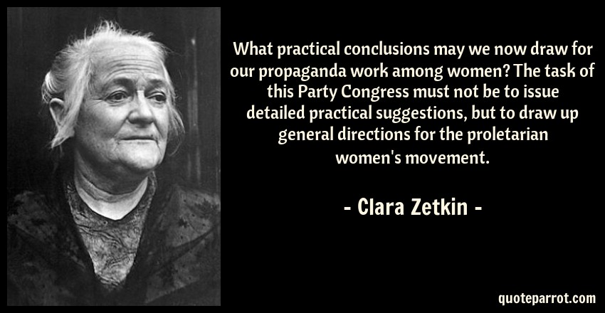 Clara Zetkin Quote: What practical conclusions may we now draw for our propaganda work among women? The task of this Party Congress must not be to issue detailed practical suggestions, but to draw up general directions for the proletarian women's movement.
