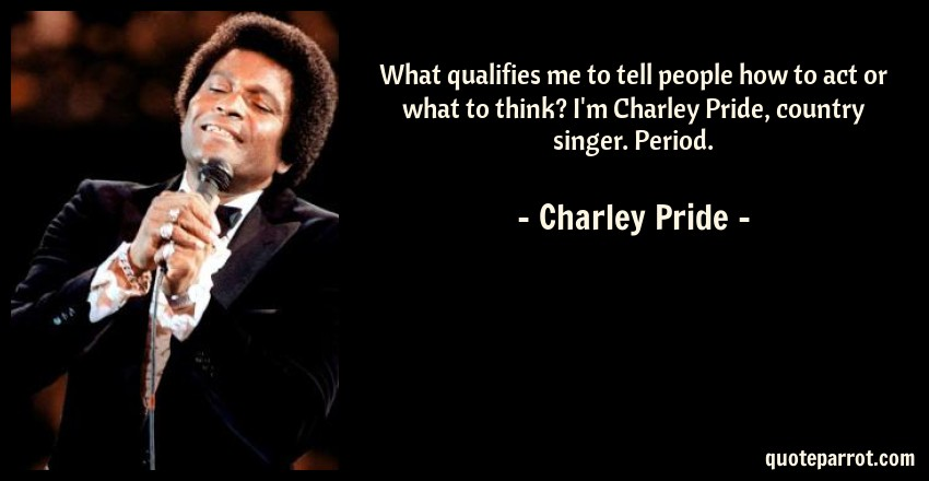 Charley Pride Quote: What qualifies me to tell people how to act or what to think? I'm Charley Pride, country singer. Period.