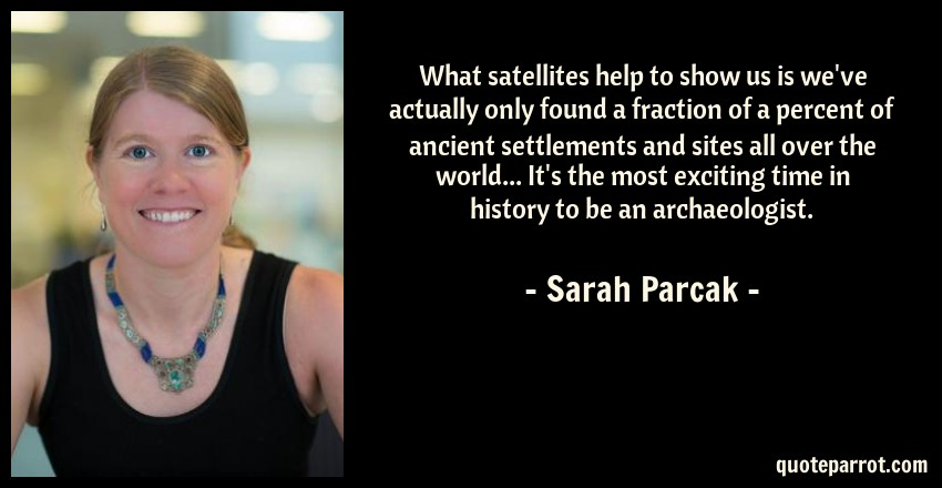 Sarah Parcak Quote: What satellites help to show us is we've actually only found a fraction of a percent of ancient settlements and sites all over the world... It's the most exciting time in history to be an archaeologist.