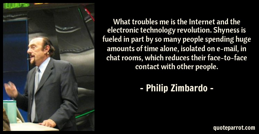 Philip Zimbardo Quote: What troubles me is the Internet and the electronic technology revolution. Shyness is fueled in part by so many people spending huge amounts of time alone, isolated on e-mail, in chat rooms, which reduces their face-to-face contact with other people.