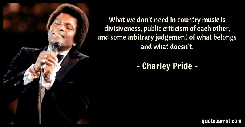 Charley Pride Quote: What we don't need in country music is divisiveness, public criticism of each other, and some arbitrary judgement of what belongs and what doesn't.