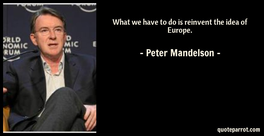 Peter Mandelson Quote: What we have to do is reinvent the idea of Europe.