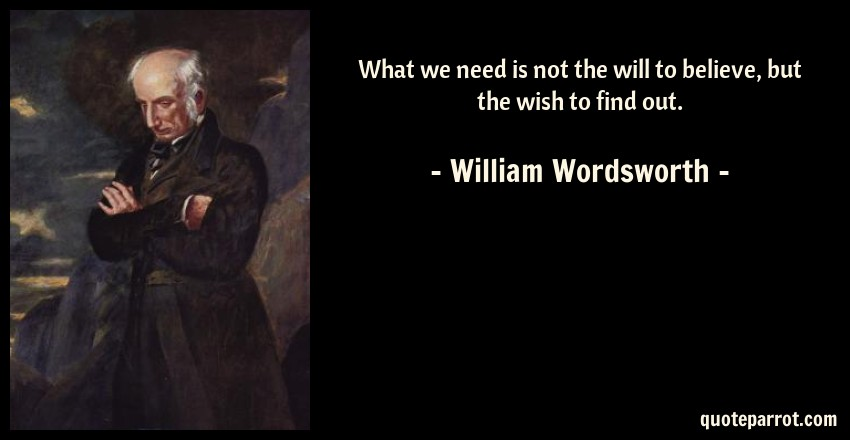 William Wordsworth Quote: What we need is not the will to believe, but the wish to find out.