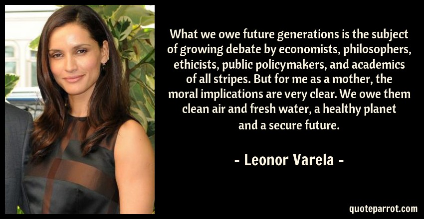 Leonor Varela Quote: What we owe future generations is the subject of growing debate by economists, philosophers, ethicists, public policymakers, and academics of all stripes. But for me as a mother, the moral implications are very clear. We owe them clean air and fresh water, a healthy planet and a secure future.