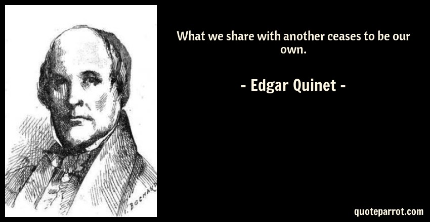 Edgar Quinet Quote: What we share with another ceases to be our own.