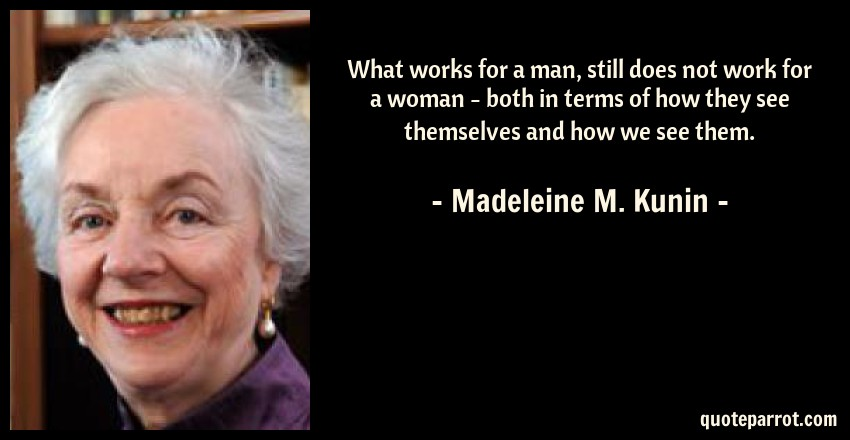 Madeleine M. Kunin Quote: What works for a man, still does not work for a woman - both in terms of how they see themselves and how we see them.