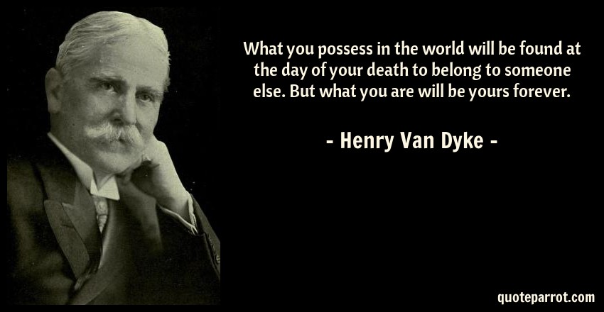 Henry Van Dyke Quote: What you possess in the world will be found at the day of your death to belong to someone else. But what you are will be yours forever.