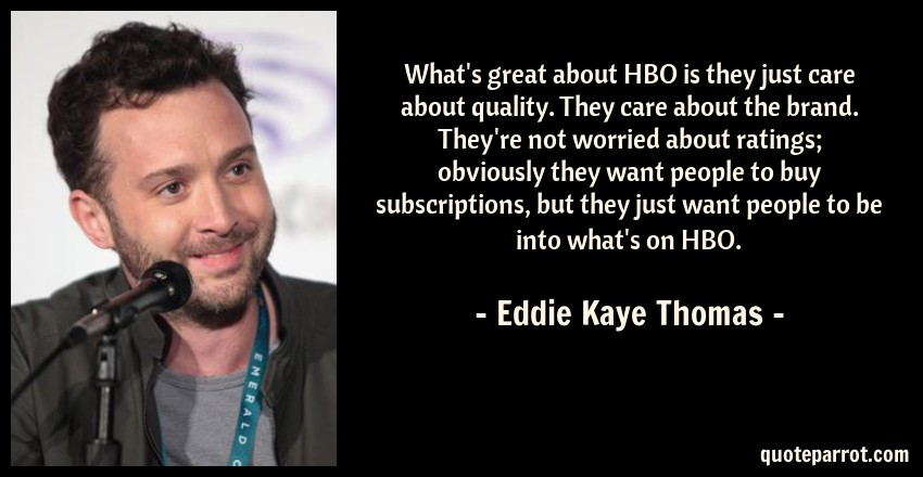 Eddie Kaye Thomas Quote: What's great about HBO is they just care about quality. They care about the brand. They're not worried about ratings; obviously they want people to buy subscriptions, but they just want people to be into what's on HBO.