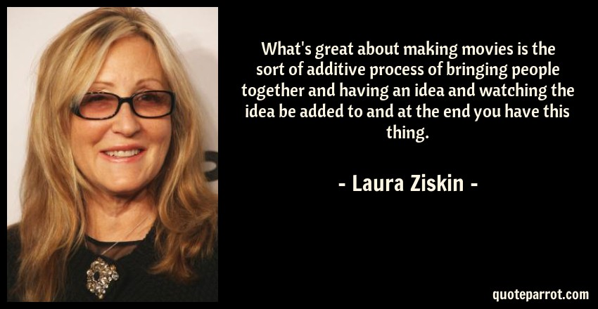 Laura Ziskin Quote: What's great about making movies is the sort of additive process of bringing people together and having an idea and watching the idea be added to and at the end you have this thing.