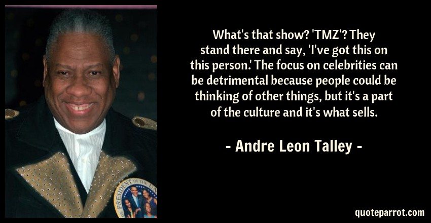 Andre Leon Talley Quote: What's that show? 'TMZ'? They stand there and say, 'I've got this on this person.' The focus on celebrities can be detrimental because people could be thinking of other things, but it's a part of the culture and it's what sells.