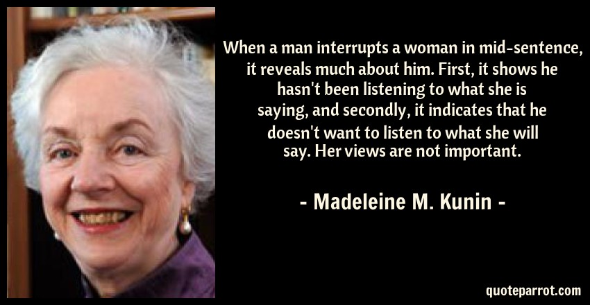 Madeleine M. Kunin Quote: When a man interrupts a woman in mid-sentence, it reveals much about him. First, it shows he hasn't been listening to what she is saying, and secondly, it indicates that he doesn't want to listen to what she will say. Her views are not important.