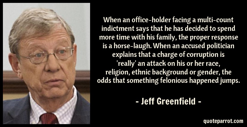Jeff Greenfield Quote: When an office-holder facing a multi-count indictment says that he has decided to spend more time with his family, the proper response is a horse-laugh. When an accused politician explains that a charge of corruption is 'really' an attack on his or her race, religion, ethnic background or gender, the odds that something felonious happened jumps.