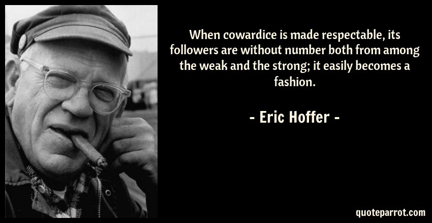 Eric Hoffer Quote: When cowardice is made respectable, its followers are without number both from among the weak and the strong; it easily becomes a fashion.