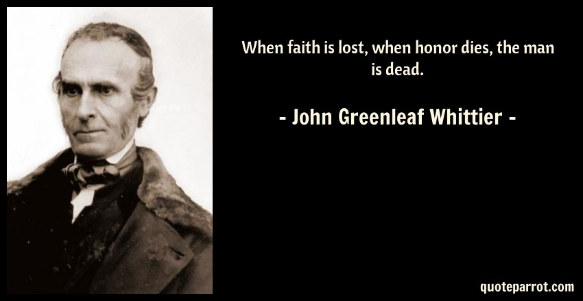 John Greenleaf Whittier Quote: When faith is lost, when honor dies, the man is dead.