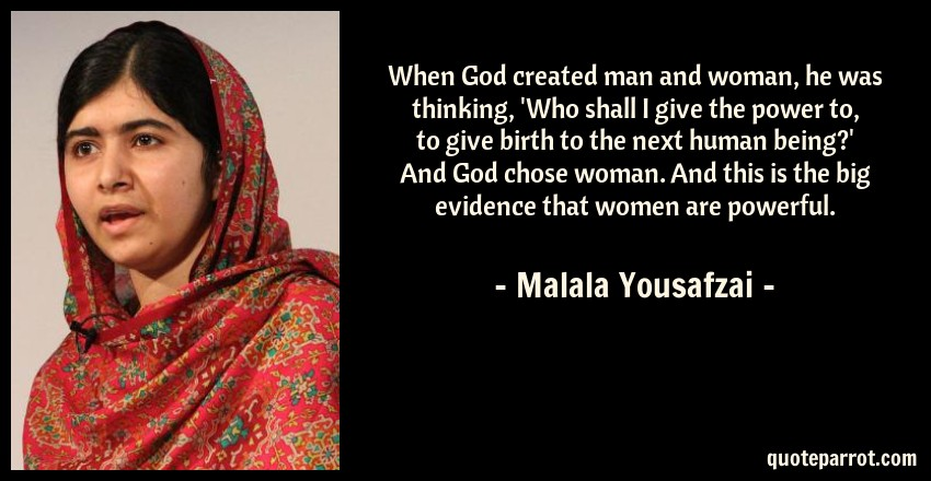 Malala Yousafzai Quote: When God created man and woman, he was thinking, 'Who shall I give the power to, to give birth to the next human being?' And God chose woman. And this is the big evidence that women are powerful.
