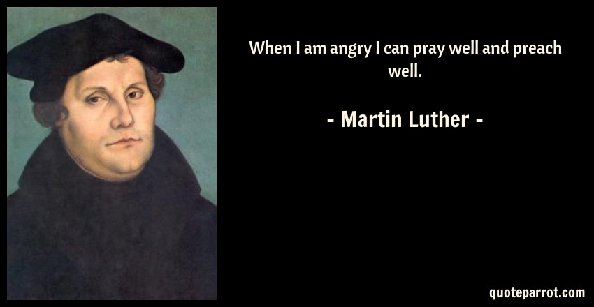 Martin Luther Quote: When I am angry I can pray well and preach well.