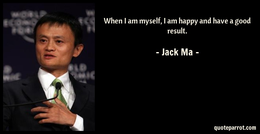Jack Ma Quote: When I am myself, I am happy and have a good result.