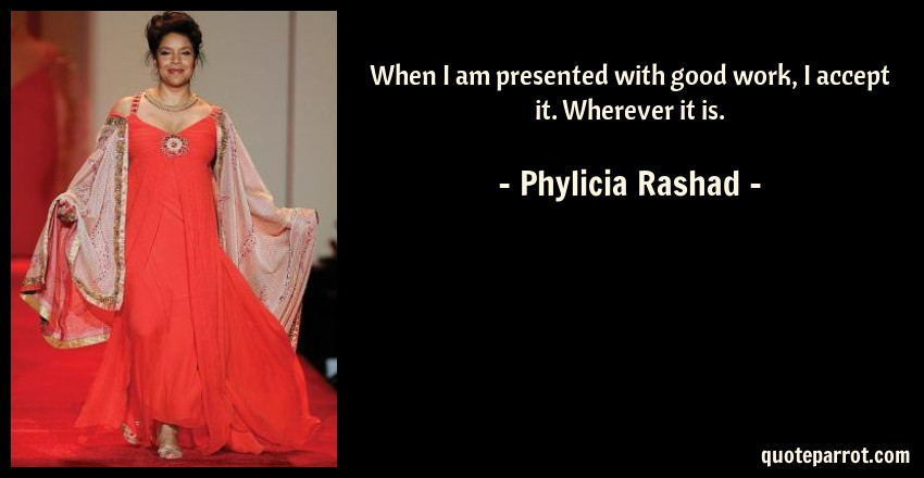 Phylicia Rashad Quote: When I am presented with good work, I accept it. Wherever it is.