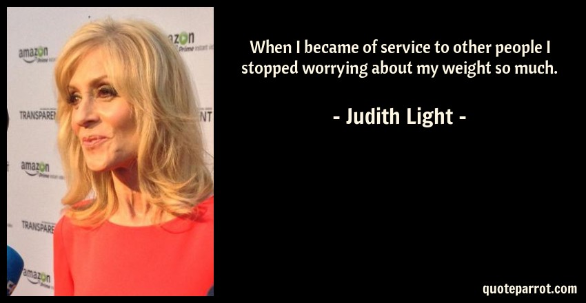 Judith Light Quote: When I became of service to other people I stopped worrying about my weight so much.