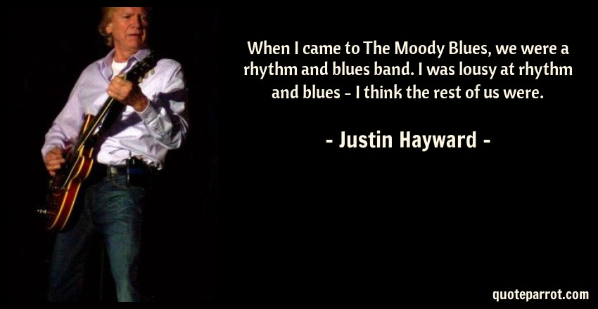 When I came to The Moody Blues, we were a rhythm and bl    by Justin