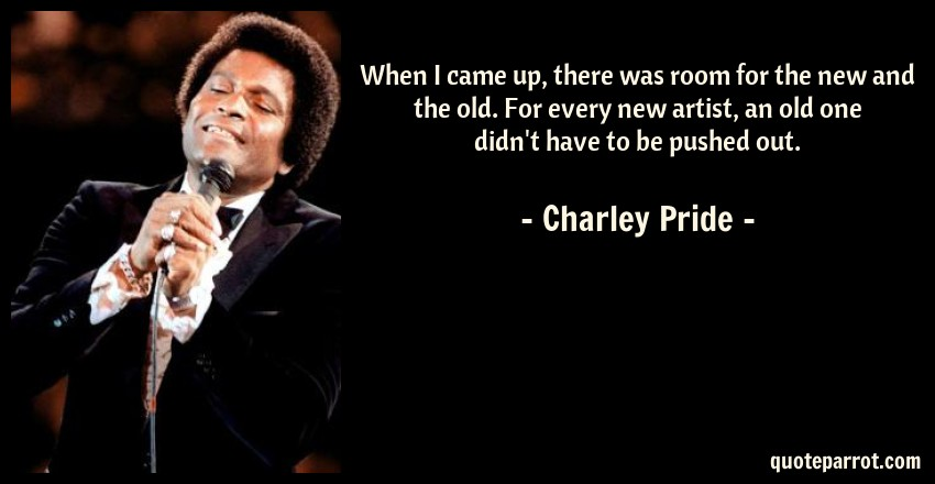 Charley Pride Quote: When I came up, there was room for the new and the old. For every new artist, an old one didn't have to be pushed out.