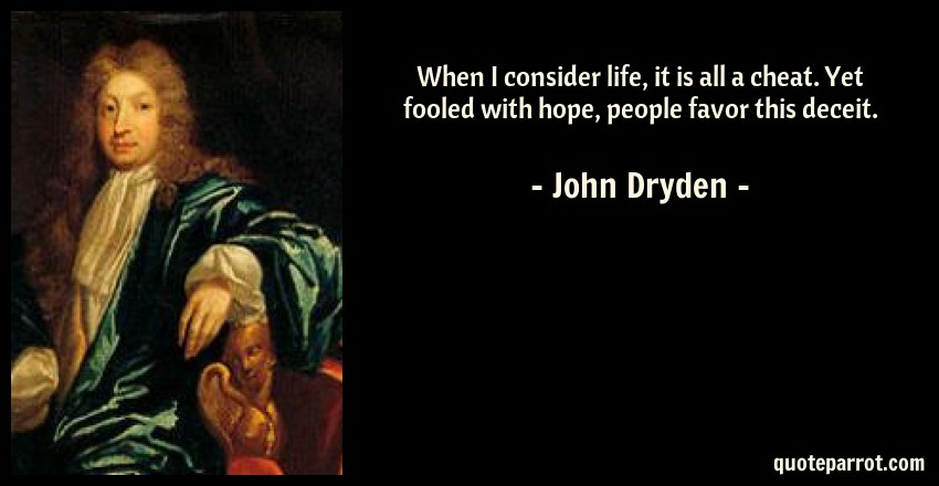 John Dryden Quote: When I consider life, it is all a cheat. Yet fooled with hope, people favor this deceit.
