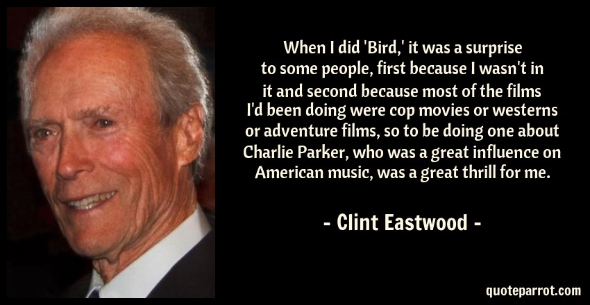 Clint Eastwood Quote: When I did 'Bird,' it was a surprise to some people, first because I wasn't in it and second because most of the films I'd been doing were cop movies or westerns or adventure films, so to be doing one about Charlie Parker, who was a great influence on American music, was a great thrill for me.