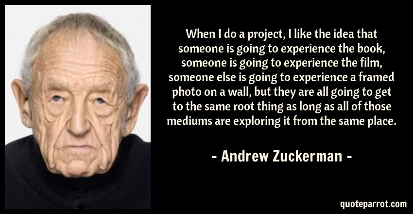 Andrew Zuckerman Quote: When I do a project, I like the idea that someone is going to experience the book, someone is going to experience the film, someone else is going to experience a framed photo on a wall, but they are all going to get to the same root thing as long as all of those mediums are exploring it from the same place.