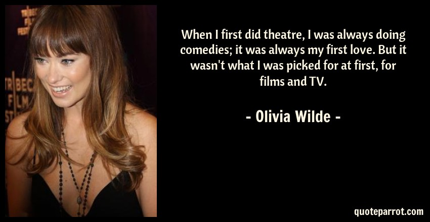 Olivia Wilde Quote: When I first did theatre, I was always doing comedies; it was always my first love. But it wasn't what I was picked for at first, for films and TV.