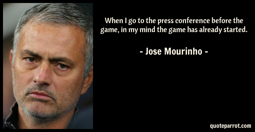 Jose Mourinho Quote: When I go to the press conference before the game, in my mind the game has already started.