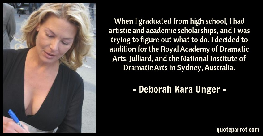 Deborah Kara Unger Quote: When I graduated from high school, I had artistic and academic scholarships, and I was trying to figure out what to do. I decided to audition for the Royal Academy of Dramatic Arts, Julliard, and the National Institute of Dramatic Arts in Sydney, Australia.