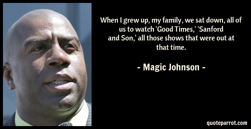 Magic Johnson Quote: When I grew up, my family, we sat down, all of us to watch 'Good Times,' 'Sanford and Son,' all those shows that were out at that time.