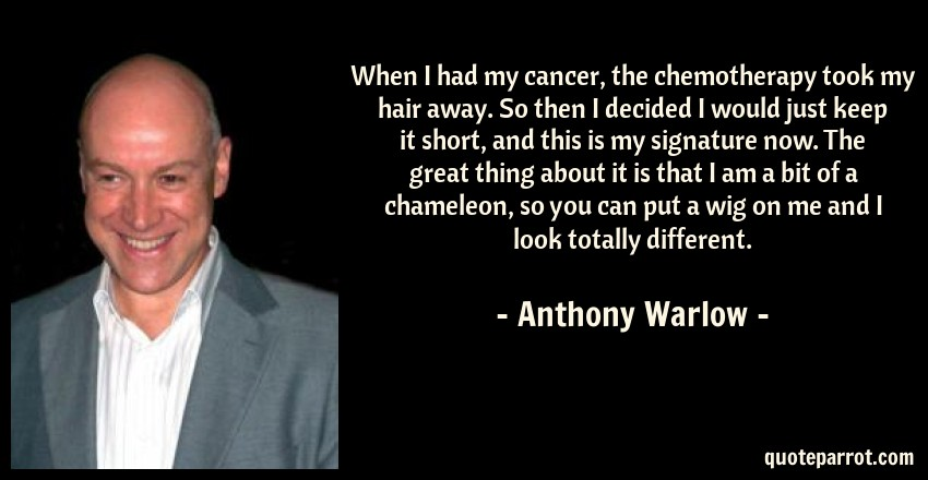 Anthony Warlow Quote: When I had my cancer, the chemotherapy took my hair away. So then I decided I would just keep it short, and this is my signature now. The great thing about it is that I am a bit of a chameleon, so you can put a wig on me and I look totally different.