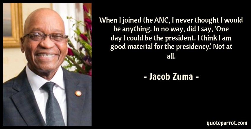 Jacob Zuma Quote: When I joined the ANC, I never thought I would be anything. In no way, did I say, 'One day I could be the president. I think I am good material for the presidency.' Not at all.