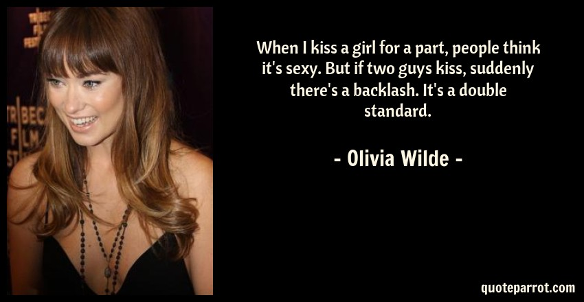 Olivia Wilde Quote: When I kiss a girl for a part, people think it's sexy. But if two guys kiss, suddenly there's a backlash. It's a double standard.