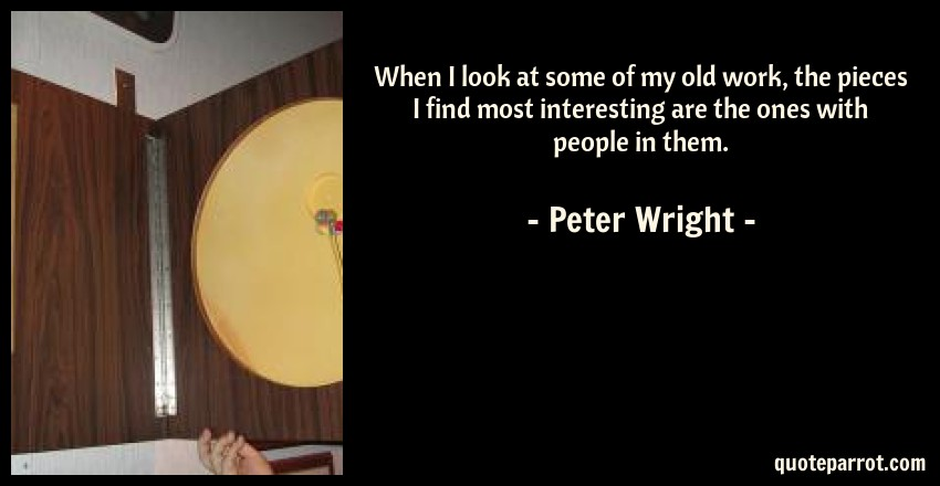 Peter Wright Quote: When I look at some of my old work, the pieces I find most interesting are the ones with people in them.