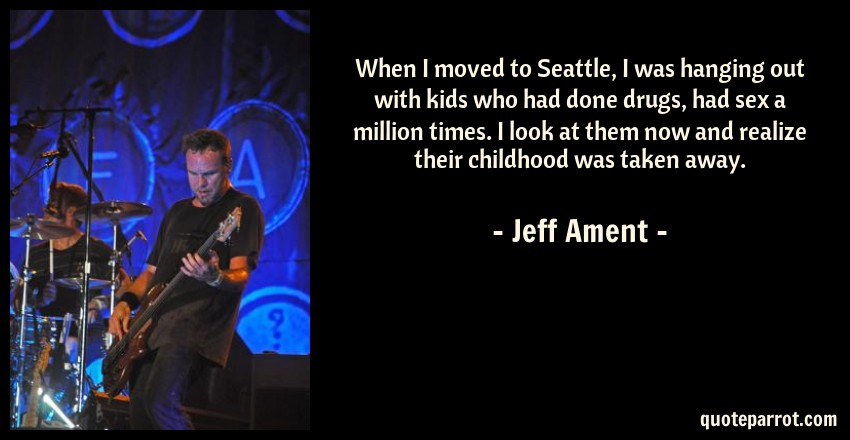 Jeff Ament Quote: When I moved to Seattle, I was hanging out with kids who had done drugs, had sex a million times. I look at them now and realize their childhood was taken away.