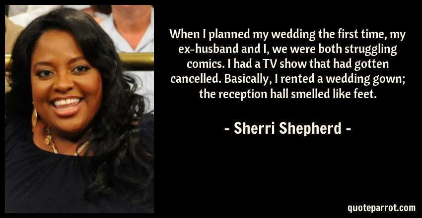 Sherri Shepherd Quote: When I planned my wedding the first time, my ex-husband and I, we were both struggling comics. I had a TV show that had gotten cancelled. Basically, I rented a wedding gown; the reception hall smelled like feet.