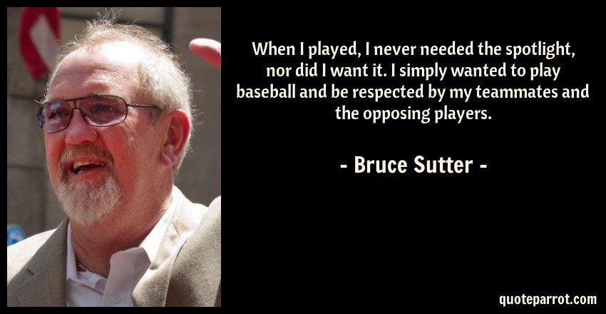 Bruce Sutter Quote: When I played, I never needed the spotlight, nor did I want it. I simply wanted to play baseball and be respected by my teammates and the opposing players.