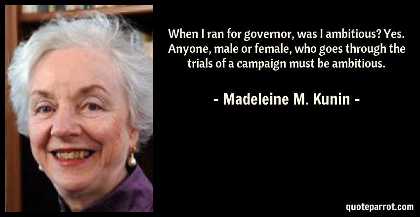 Madeleine M. Kunin Quote: When I ran for governor, was I ambitious? Yes. Anyone, male or female, who goes through the trials of a campaign must be ambitious.