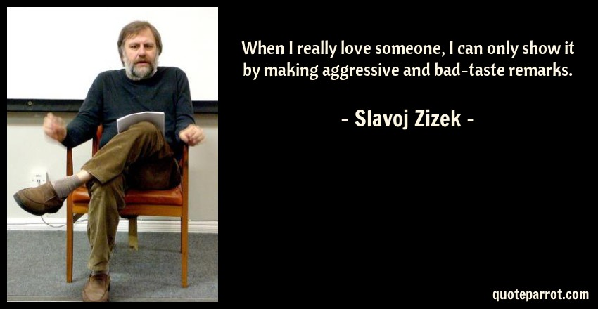 Slavoj Zizek Quote: When I really love someone, I can only show it by making aggressive and bad-taste remarks.