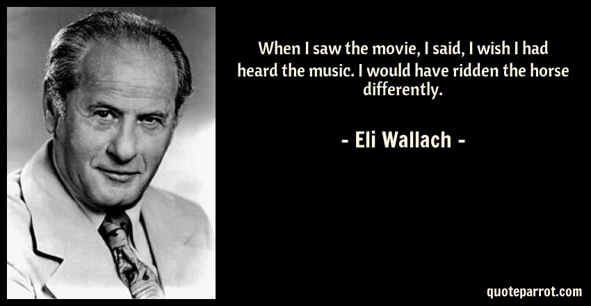 Eli Wallach Quote: When I saw the movie, I said, I wish I had heard the music. I would have ridden the horse differently.