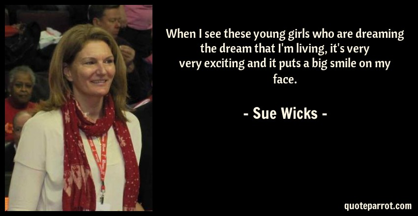 Sue Wicks Quote: When I see these young girls who are dreaming the dream that I'm living, it's very very exciting and it puts a big smile on my face.