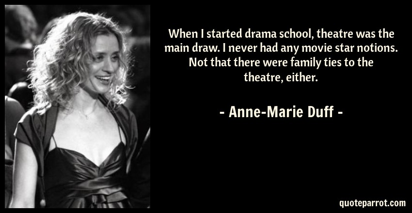 Anne-Marie Duff Quote: When I started drama school, theatre was the main draw. I never had any movie star notions. Not that there were family ties to the theatre, either.