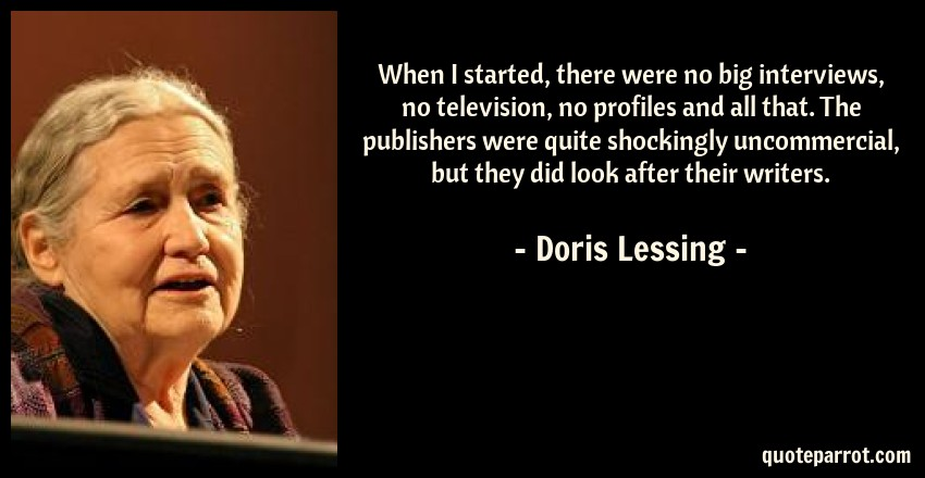 Doris Lessing Quote: When I started, there were no big interviews, no television, no profiles and all that. The publishers were quite shockingly uncommercial, but they did look after their writers.