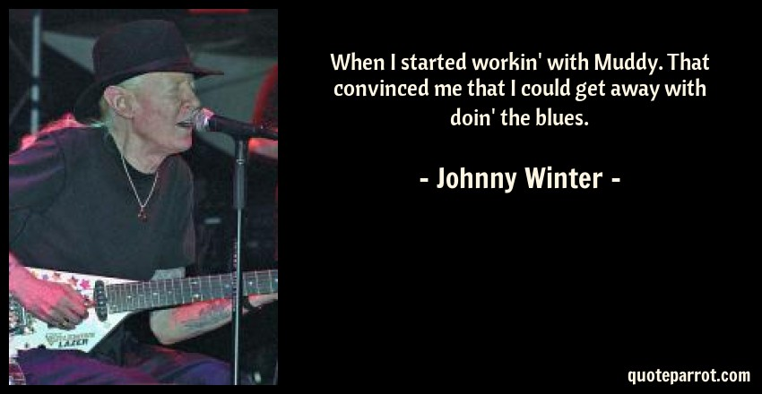 Johnny Winter Quote: When I started workin' with Muddy. That convinced me that I could get away with doin' the blues.